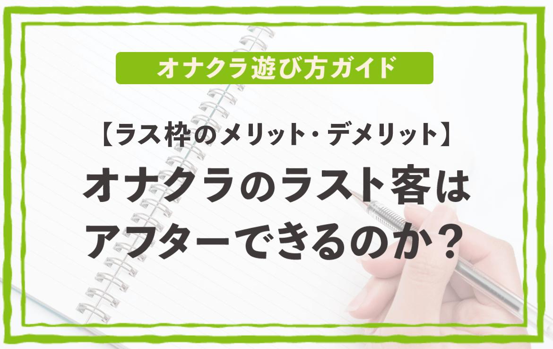 『【ラス枠のメリット・デメリット】オナクラのラスト客はアフターできるのか?』のイメージ画像